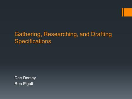 Gathering, Researching, and Drafting Specifications Dee Dorsey Ron Pigott.