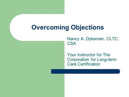 Overcoming Objections Nancy A. Dykeman, CLTC, CSA Your Instructor for The Corporation for Long-term Care Certification.