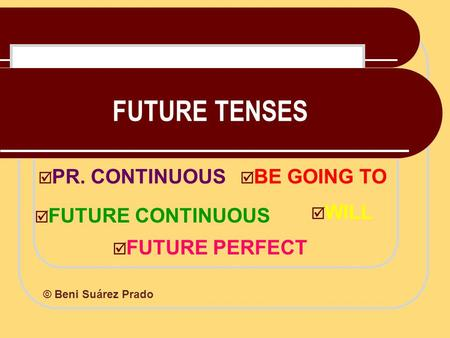 FUTURE TENSES  WILL  BE GOING TO  PR. CONTINUOUS  FUTURE CONTINUOUS  FUTURE PERFECT © Beni Suárez Prado.