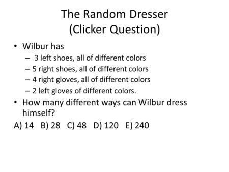 The Random Dresser (Clicker Question) Wilbur has – 3 left shoes, all of different colors – 5 right shoes, all of different colors – 4 right gloves, all.