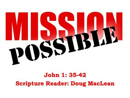 John 1: 35-42 Scripture Reader: Doug MacLean. John the Baptist – John 1 :35-36...John was standing with two of his disciples, and he looked at Jesus as.