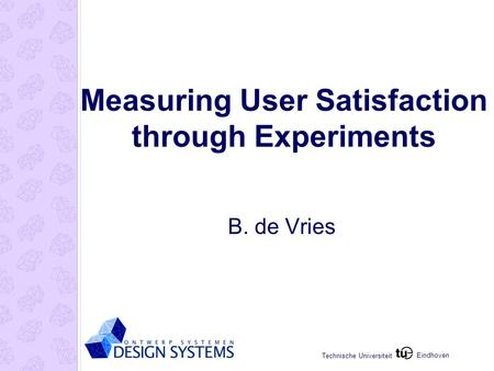 Eindhoven Technische Universiteit Measuring User Satisfaction through Experiments B. de Vries.
