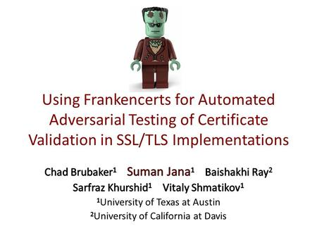 Using Frankencerts for Automated Adversarial Testing of Certificate Validation in SSL/TLS Implementations Chad Brubaker1 Suman Jana1 Baishakhi Ray2.