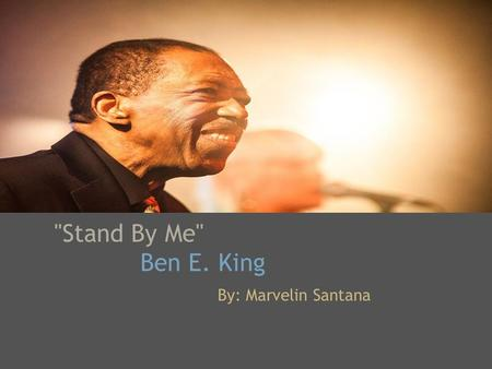 Stand By Me'' Ben E. King By: Marvelin Santana. When the night has come And the land is dark And the moon is the only light we'll see No I won't be afraid.