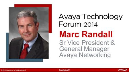 1 Marc Randall #AvayaATF © 2014 Avaya Inc. All rights reserved. Sr Vice President & General Manager Avaya Networking.