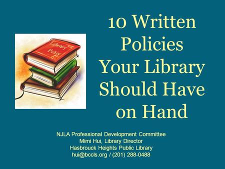 10 Written Policies Your Library Should Have on Hand NJLA Professional Development Committee Mimi Hui, Library Director Hasbrouck Heights Public Library.