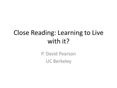 Close Reading: Learning to Live with it? P. David Pearson UC Berkeley.