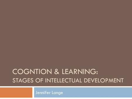 COGNTION & LEARNING: STAGES OF INTELLECTUAL DEVELOPMENT Jennifer Lange.