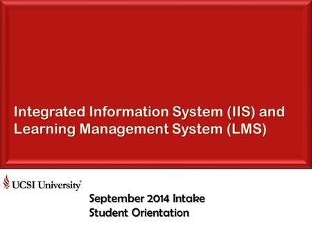Integrated Information System (IIS) and Learning Management System (LMS) September 2014 Intake Student Orientation.