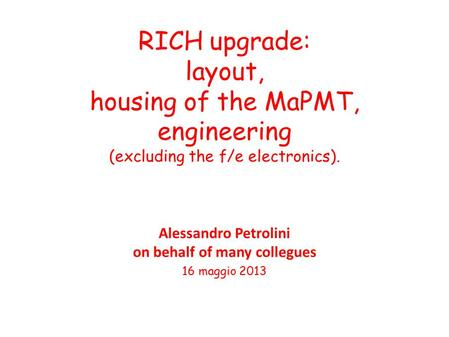 RICH upgrade: layout, housing of the MaPMT, engineering (excluding the f/e electronics). Alessandro Petrolini on behalf of many collegues 16 maggio 2013.