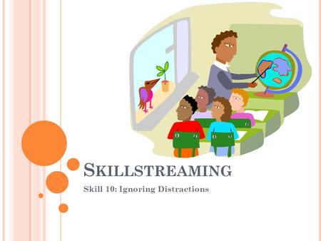 S KILLSTREAMING Skill 10: Ignoring Distractions. S KILL 10: I GNORING D ISTRACTIONS What does it mean to ignore distractions? Who can you ask for help.