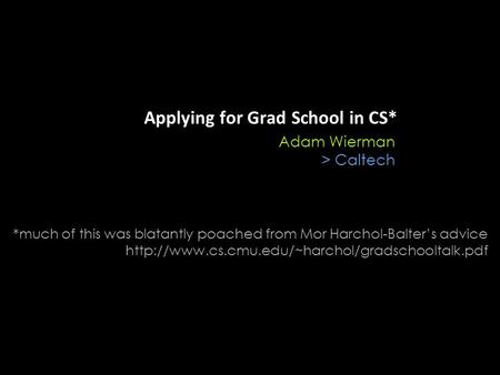 Applying for Grad School in CS* Adam Wierman > Caltech *much of this was blatantly poached from Mor Harchol-Balter's advice
