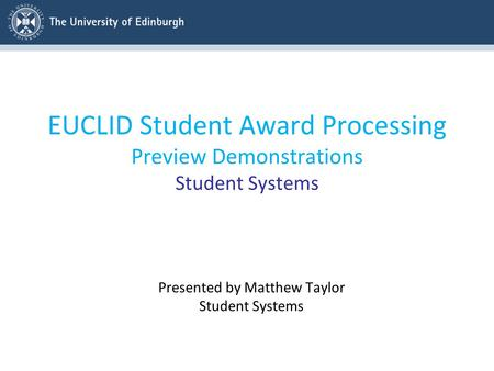 EUCLID Student Award Processing Preview Demonstrations Student Systems Presented by Matthew Taylor Student Systems.
