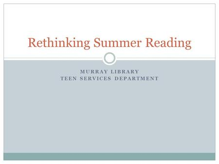 MURRAY LIBRARY TEEN SERVICES DEPARTMENT Rethinking Summer Reading.