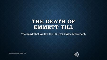 THE DEATH OF EMMETT TILL The Spark that Ignited the US Civil Rights Movement. Catherine Ackerman-Bunker 2013.