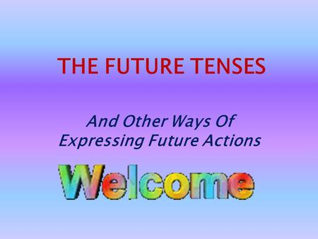 THE FUTURE TENSES And Other Ways Of Expressing Future Actions.