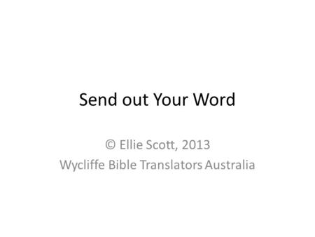 Send out Your Word © Ellie Scott, 2013 Wycliffe Bible Translators Australia.