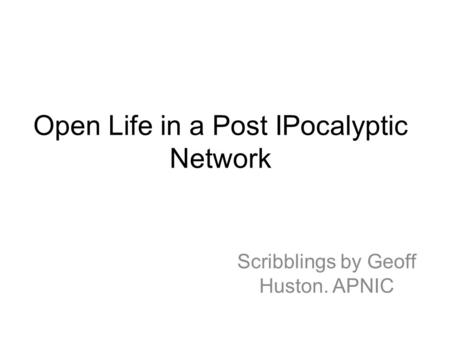 Open Life in a Post IPocalyptic Network Scribblings by Geoff Huston. APNIC.