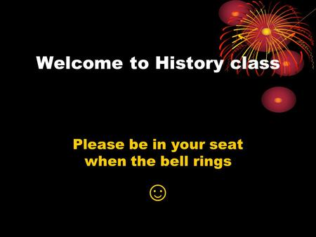 Welcome to History class Please be in your seat when the bell rings ☺