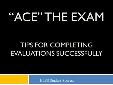 """ACE"" THE EXAM TIPS FOR COMPLETING EVALUATIONS SUCCESSFULLY HLSS Student Success."