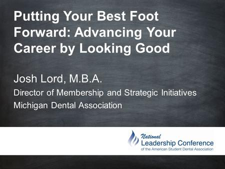 Putting Your Best Foot Forward: Advancing Your Career by Looking Good Josh Lord, M.B.A. Director of Membership and Strategic Initiatives.