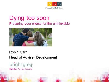 Dying too soon Preparing your clients for the unthinkable Robin Carr Head of Adviser Development.