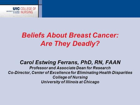 Beliefs About Breast Cancer: Are They Deadly? Carol Estwing Ferrans, PhD, RN, FAAN Professor and Associate Dean for Research Co-Director, Center of Excellence.