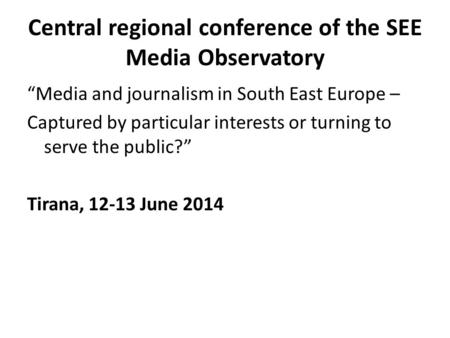 "Central regional conference of the SEE Media Observatory ""Media and journalism in South East Europe – Captured by particular interests or turning to serve."
