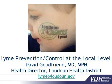 Lyme Prevention/Control at the Local Level David Goodfriend, MD, MPH Health Director, Loudoun Health District