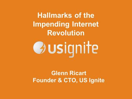Hallmarks of the Impending Internet Revolution Glenn Ricart Founder & CTO, US Ignite.