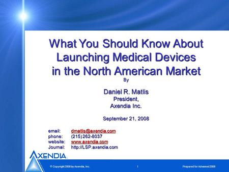  Copyright 2008 by Axendia, Inc. 1 Prepared for Advamed 2008 What You Should Know About Launching Medical Devices in the North American Market By Daniel.