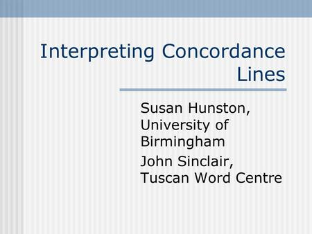 Interpreting Concordance Lines Susan Hunston, University of Birmingham John Sinclair, Tuscan Word Centre.