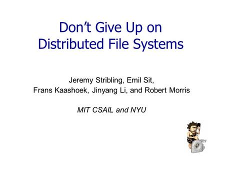 Don't Give Up on Distributed File Systems Jeremy Stribling, Emil Sit, Frans Kaashoek, Jinyang Li, and Robert Morris MIT CSAIL and NYU.