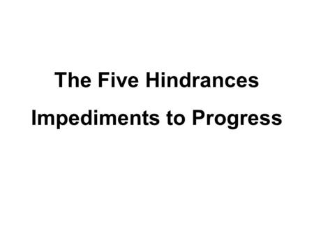 The Five Hindrances Impediments to Progress. The Five Hindrances 1.Sensual Desire 2.Ill will 3.Sloth and torpor 4.Restlessness and worry 5.Sceptical doubt.