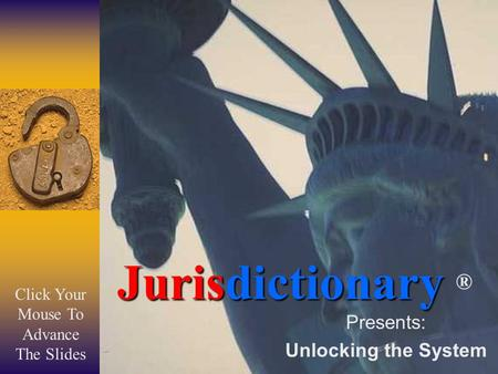 Jurisdictionary Jurisdictionary ® Presents: Unlocking the System Click Your Mouse To Advance The Slides.