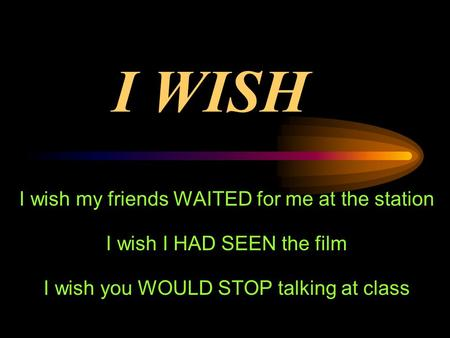 I WISH I wish my friends WAITED for me at the station I wish I HAD SEEN the film I wish you WOULD STOP talking at class.