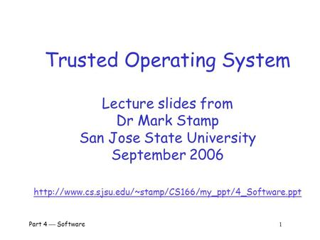 Part 4  Software 1 Trusted Operating System Lecture slides from Dr Mark Stamp San Jose State University September 2006