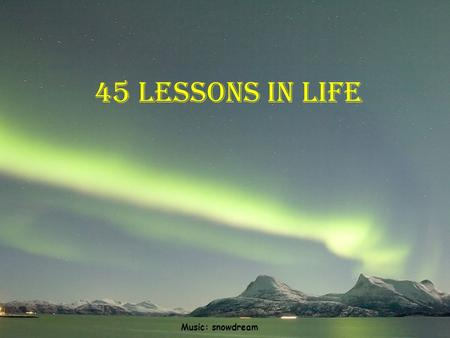 45 lessons in life Music: snowdream 1.Life isn't fair, but it's still good. 2.When in doubt, just take the next small step.