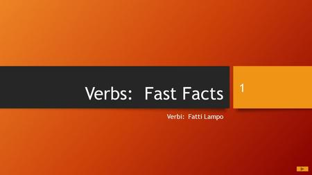 Verbs: Fast Facts Verbi: Fatti Lampo 1. Written by: Dr. Frank A. Scricco This presentation and the content therein is the property of Scricco Educational.