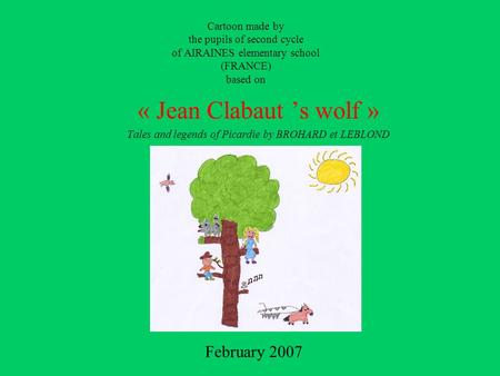 Cartoon made by the pupils of second cycle of AIRAINES elementary school (FRANCE) based on « Jean Clabaut 's wolf » Tales and legends of Picardie by BROHARD.