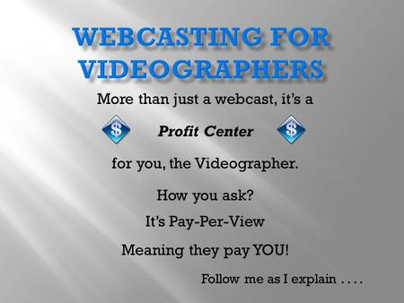 More than just a webcast, it's a Profit Center for you, the Videographer. How you ask? It's Pay-Per-View Meaning they pay YOU! Follow me as I explain....