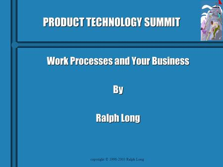 Copyright © 1998-2003 Ralph Long PRODUCT TECHNOLOGY SUMMIT Work Processes and Your Business By Ralph Long.