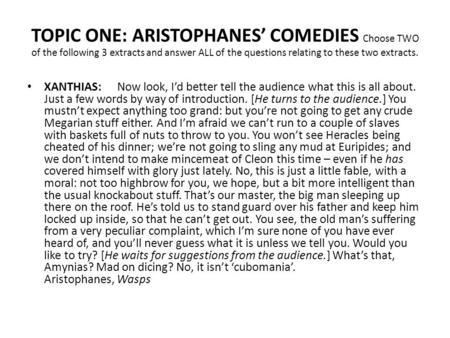 TOPIC ONE: ARISTOPHANES' COMEDIES Choose TWO of the following 3 extracts and answer ALL of the questions relating to these two extracts. XANTHIAS: Now.