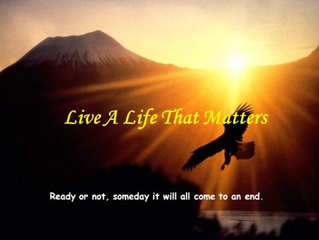 Ready or not, someday it will all come to an end. Live A Life That Matters.