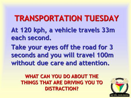 Transportation Tuesday TRANSPORTATION TUESDAY At 120 kph, a vehicle travels 33m each second. Take your eyes off the road for 3 seconds and you will travel.