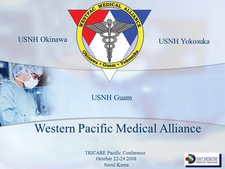 Western Pacific Medical Alliance USNH Guam USNH Okinawa USNH Yokosuka TRICARE Pacific Conference October 22-24 2008 Seoul Korea.