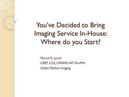 You've Decided to Bring Imaging Service In-House: Where do you Start? Patrick K. Lynch CBET, CCE, CPHIMS, HIT Pro/PW Global Medical Imaging.