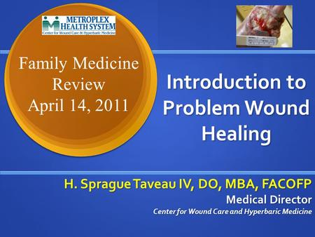 Introduction to Problem Wound Healing H. Sprague Taveau IV, DO, MBA, FACOFP Medical Director Center for Wound Care and Hyperbaric Medicine Family Medicine.