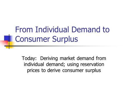 From Individual Demand to Consumer Surplus Today: Deriving market demand from individual demand; using reservation prices to derive consumer surplus.