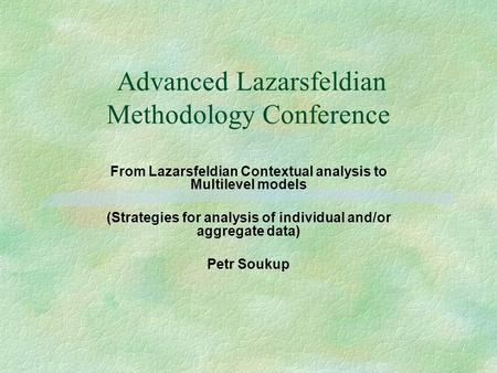 Advanced Lazarsfeldian Methodology Conference From Lazarsfeldian Contextual analysis to Multilevel models (Strategies for analysis of individual and/or.